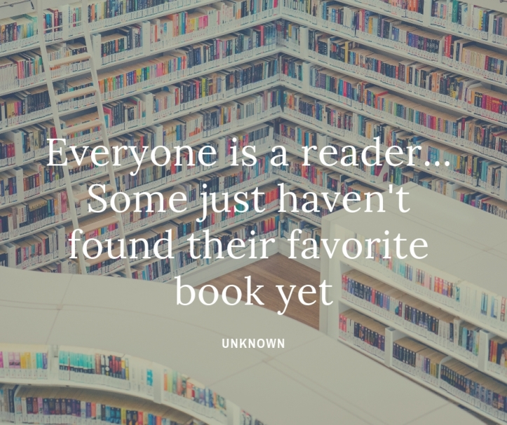 Everyone is a reader... Some just haven't found their favorite book yet